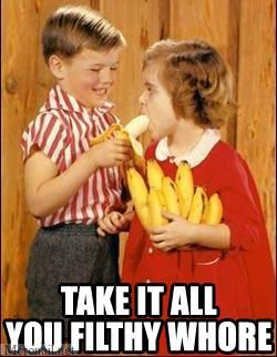 take it all you filthy whore slut kids bananas image macro
